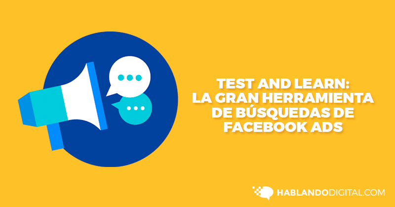 Test and Learn, Facebook Ads, Hablando Digital
