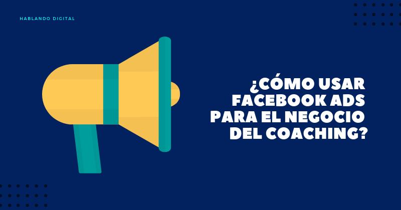 Usar Facebook Ads para el negocio del coaching