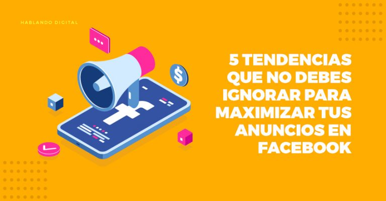 5 tendencias que no debes ignorar para maximizar tus anuncios en Facebook